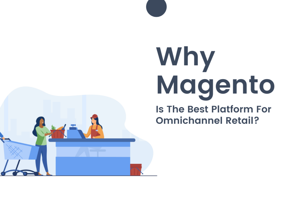 Why Magento Is The Best Platform For Omnichannel Retail?